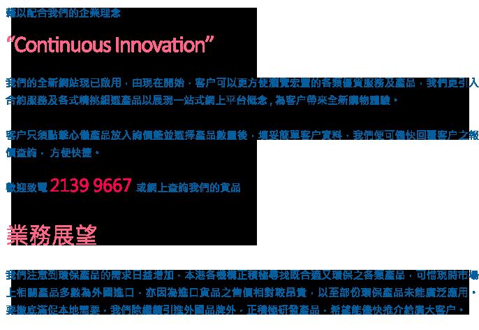 """藉以配合我們的企業理念  """"Continuous Innovation""""  我們的全新網站現已啟用,由現在開始,客户可以更方便瀏覽宏豐的各類優質服務及產品,我們更引入合約服務及各式精挑細選產品以展現一站式網上平台概念 , 為客户帶來全新購物體驗。  客户只須點擊心儀產品放入詢價籃並選擇產品數量後,填妥簡單客户資料,我們便可儘快回覆客户之報價查詢,方便快捷。  歡迎致電 2139 9667 或網上查詢我們的貨品     我們注意到環保產品的需求日益增加,本港各機構正積極尋找既合適又環保之各類產品,可惜現時市場上相關產品多數為外國進口,亦因為進口貨品之售價相對較昂貴,以至部份環保產品未能廣泛應用。  要撤底滿促本地需要,我們除繼續引進外國品牌外,正積極研發產品,希望能儘快推介給廣大客户。"""